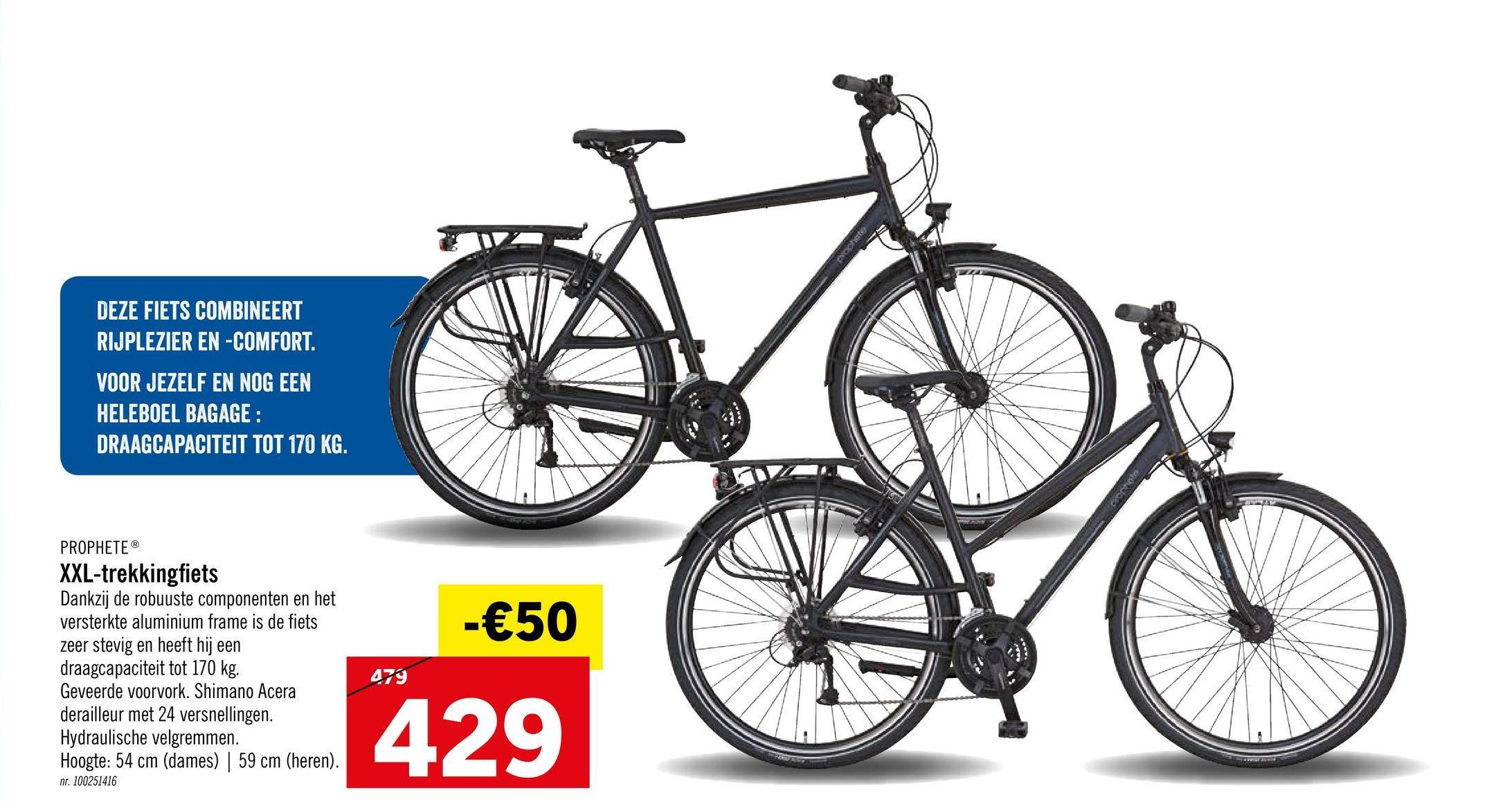 DEZE FIETS COMBINEERT RIJPLEZIER EN -COMFORT. VOOR JEZELF EN NOG EEN HELEBOEL BAGAGE : DRAAGCAPACITEIT TOT 170 KG. - €50 PROPHETEⓇ XXL-trekkingfiets Dankzij de robuuste componenten en het versterkte aluminium frame is de fiets zeer stevig en heeft hij een draagcapaciteit tot 170 kg. Geveerde voorvork. Shimano Acera derailleur met 24 versnellingen. Hydraulische velgremmen. Hoogte: 54 cm (dames) | 59 cm (heren). 479 429 nr. 100251416
