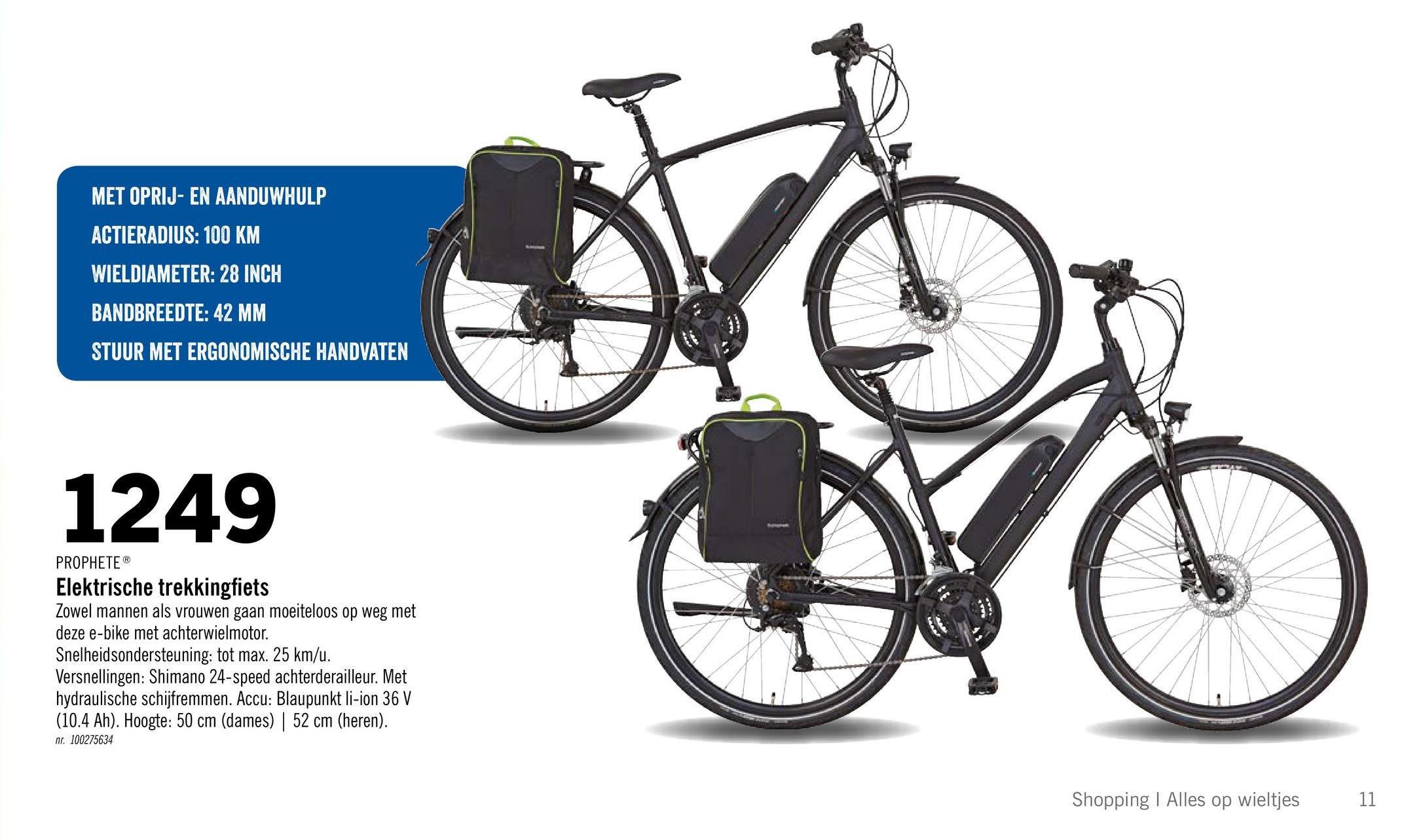 MET OPRIJ- EN AANDUWHULP ACTIERADIUS: 100 KM WIELDIAMETER: 28 INCH BANDBREEDTE: 42 MM STUUR MET ERGONOMISCHE HANDVATEN 1249 PROPHETEⓇ Elektrische trekkingfiets Zowel mannen als vrouwen gaan moeiteloos op weg met deze e-bike met achterwielmotor. Snelheidsondersteuning: tot max. 25 km/u. Versnellingen: Shimano 24-speed achterderailleur. Met hydraulische schijfremmen. Accu: Blaupunkt li-ion 36 V (10.4 Ah). Hoogte: 50 cm (dames) | 52 cm (heren). nr. 100275634 Shopping | Alles op wieltjes 11