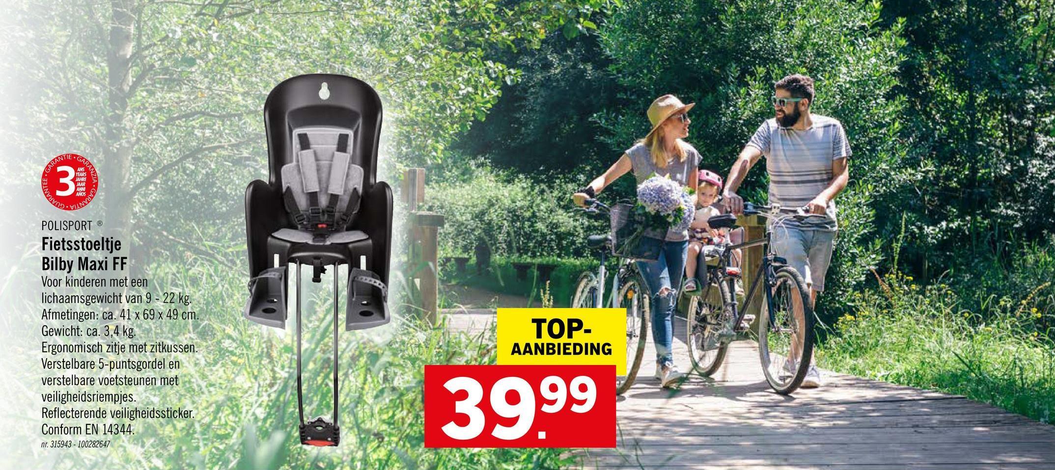 VLNVV .GARAN 3 bavne POLISPORT ® Fietsstoeltje Bilby Maxi FF Voor kinderen met een lichaamsgewicht van 9 - 22 kg. Afmetingen: ca. 41 x 69 x 49 cm. Gewicht: ca. 3,4 kg. Ergonomisch zitje met zitkussen. Verstelbare 5-puntsgordel en verstelbare voetsteunen met veiligheidsriempjes. Reflecterende veiligheidssticker. Conform 14344. nr. 315943 - 100282647 TOP- AANBIEDING 39.99