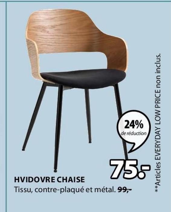 24% de réduction **Articles EVERYDAY LOW PRICE non inclus. 75 HVIDOVRE CHAISE Tissu, contre-plaqué et métal. 99,-