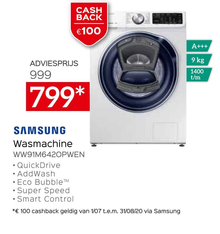 CASH BACK € 100 A+++ 9 kg ADVIESPRIJS 999 1400 t/m 799* SAMSUNG Wasmachine WW91M6420PWEN • QuickDrive · AddWash Eco BubbleTM • Super Speed • Smart Control *€ 100 cashback geldig van 1/07 t.e.m. 31/08/20 via Samsung