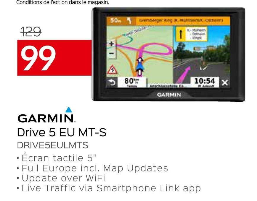 "Conditions de l'action dans le magasin. 50. 5 Gamberger Ringem out 129 99 80' 10:54 GARMIN GARMIN Drive 5 EU MT-S DRIVESEULMTS · Écran tactile 5"" • Full Europe incl. Map Updates Update over WiFi Live Traffic via Smartphone Link app"