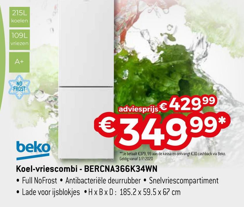215L koelen 109 vriezen A+ NO FROST adviesprijs € 42999 €34999 beko ** Je betaalt €379,99 aan de kassa en ontvangt €30 cashback via Beko. Geldig vanaf 1/7/2020 Koel-vriescombi - BERCNA366K34WN • Full NoFrost • Antibacteriële deurrubber • Snelvriescompartiment • Lade voor ijsblokjes •H x B x D: 185.2 x 59.5 x 67 cm