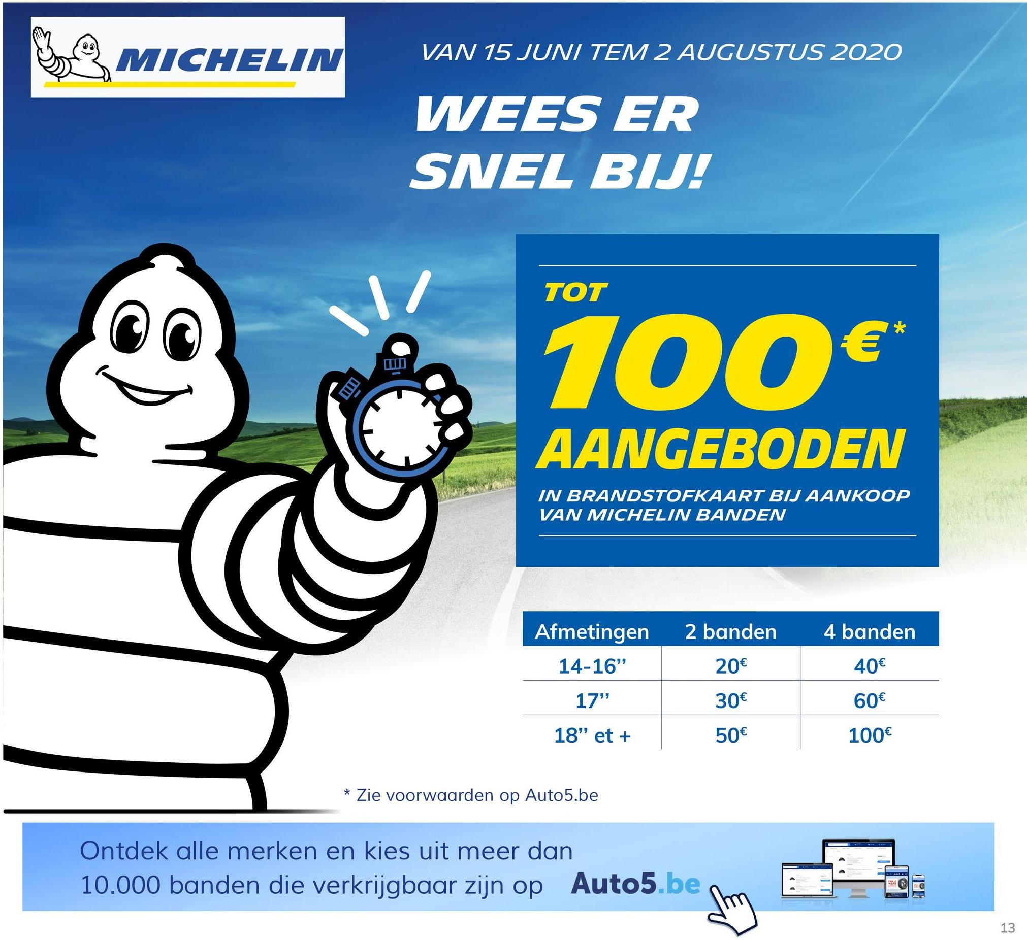 """MICHELIN VAN 15 JUNI TEM 2 AUGUSTUS 2020 WEES ER SNEL BIJ! TOT 100€ AANGEBODEN IN BRANDSTOFKAART BIJ AANKOOP VAN MICHELIN BANDEN Afmetingen 2 banden 4 banden 14-16"""" 20€ 40€ 17"""" 30€ 60€ 18"""" et + 50€ 100€ * Zie voorwaarden op Auto5.be Ontdek alle merken en kies uit meer dan 10.000 banden die verkrijgbaar zijn op Auto5.be sm 13"""