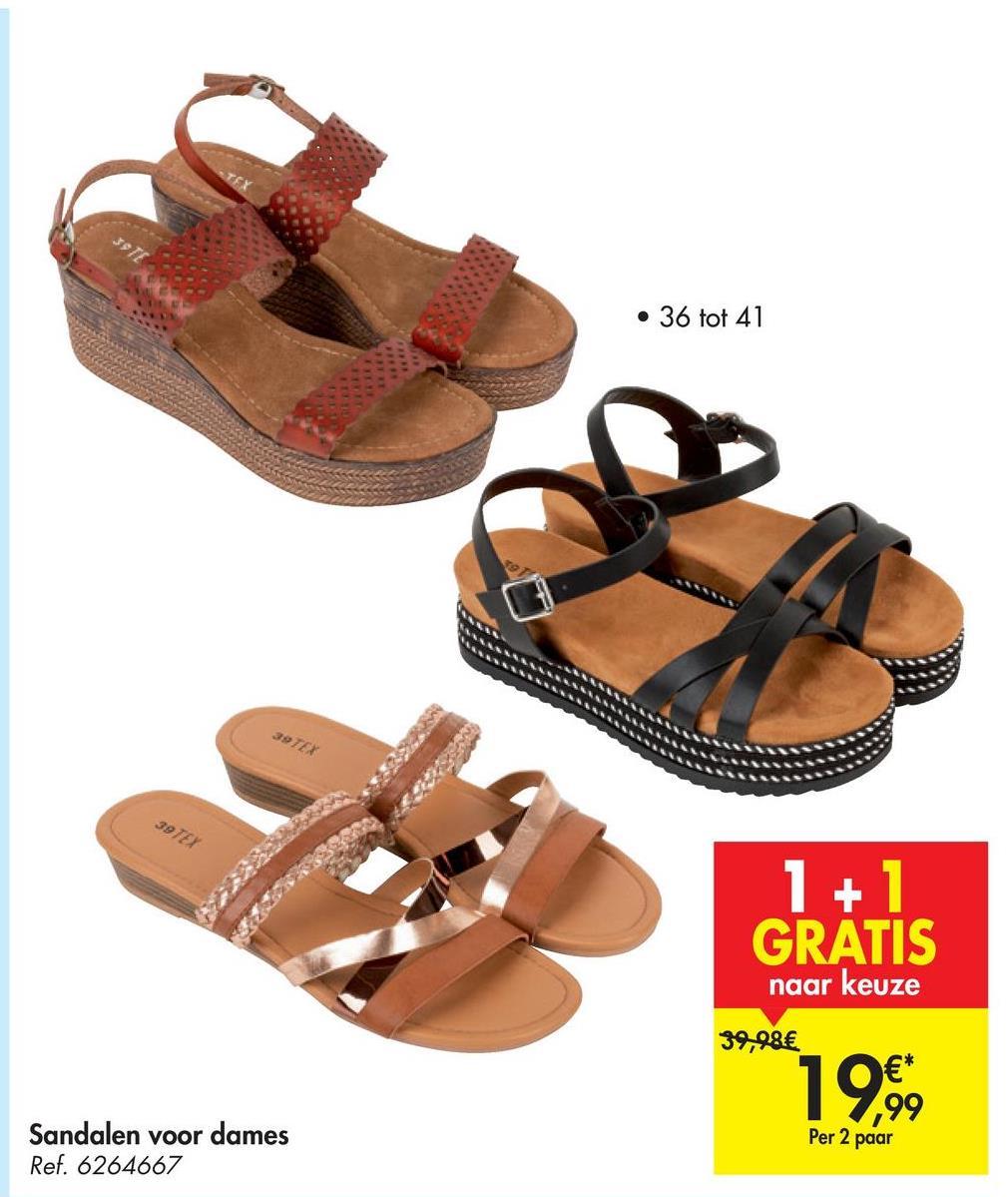5912 • 36 tot 41 39 TEX 39 TEX 1+1 GRATIS naar keuze 39,98€ 19,99 €* ,99 Per 2 paar Sandalen voor dames Ref. 6264667