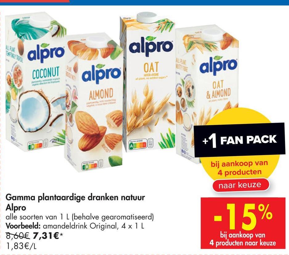 alpro alpro MU alpro COCONUT alpro OAT ALMOND ОАТ & ALMOND ST +1 FAN PACK bij aankoop van 4 producten naar keuze Gamma plantaardige dranken natuur Alpro alle soorten van 1 L (behalve gearomatiseerd) Voorbeeld: amandeldrink Original, 4 x 1 L 8,60€ 7,31€* 1,83€/L -15% bij aankoop van 4 producten naar keuze