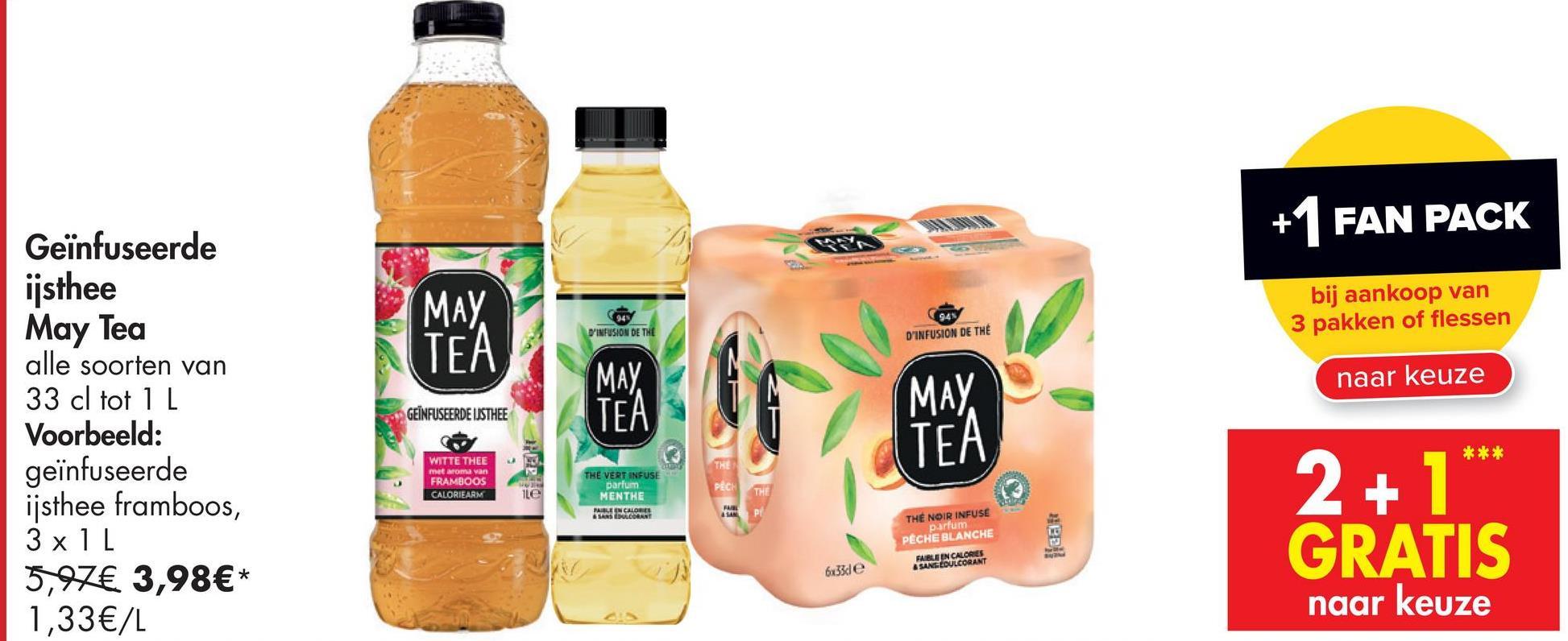 CALORRAK +1 FAN PACK Geïnfuseerde ijsthee May Tea (МАУ. TEA bij aankoop van 3 pakken of flessen D'INFUSION DE THE D'INFUSION DE THE naar keuze MAY TEA МАУ. GEINFUSEERDE ISTHEE TEA TH alle soorten van 33 cl tot 1 L Voorbeeld: geïnfuseerde ijsthee framboos, 3 x 1L 5,97€ 3,98€* 1,33€/L WITTE THEE met aroma van FRAMBOOS CALORIEARM PEC ile THE VERT INFUSE parfum MENTHE MILE IN CALOR SANSUODANT THE 2+1** GRATIS THE NOIR INFUSE parfum PECHE BLANCHE Bell 6233de naar keuze