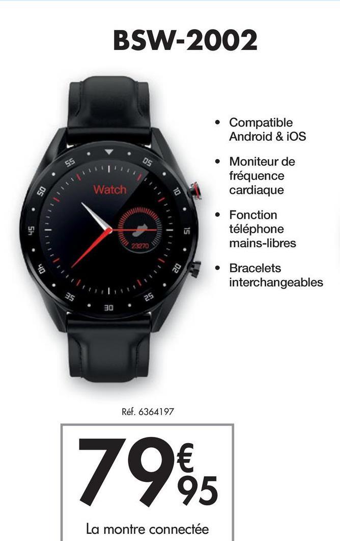 BSW-2002 • Compatible Android & iOS 55 OS • Moniteur de fréquence cardiaque Watch SO • Fonction téléphone mains-libres 28270 20 Bracelets interchangeables 25 30 Réf. 6364197 79% 95 La montre connectée