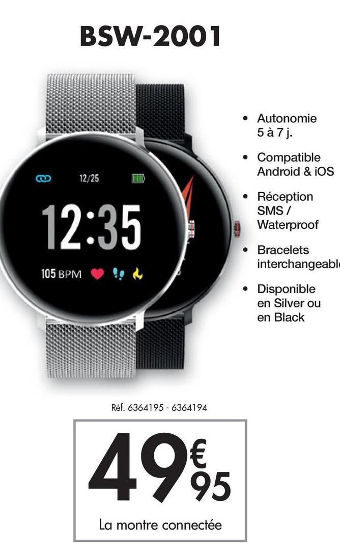 BSW-2001 • Autonomie 5 à 7 j. • Compatible Android & iOS 12/25 12:35 • Réception SMS / Waterproof Bracelets interchangeabl 105 BPM Disponible en Silver ou en Black Réf. 6364195-6364194 4965 € La montre connectée