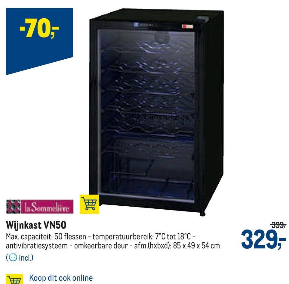 -70,- 399, L Sommelere Wijnkast VN50 Max. capaciteit: 50 flessen - temperatuurbereik: 7°C tot 18°C - antivibratiesysteem - omkeerbare deur - afm.(hxbxd): 85 x 49 x 54 cm (incl.) 329,- IH Koop dit ook online