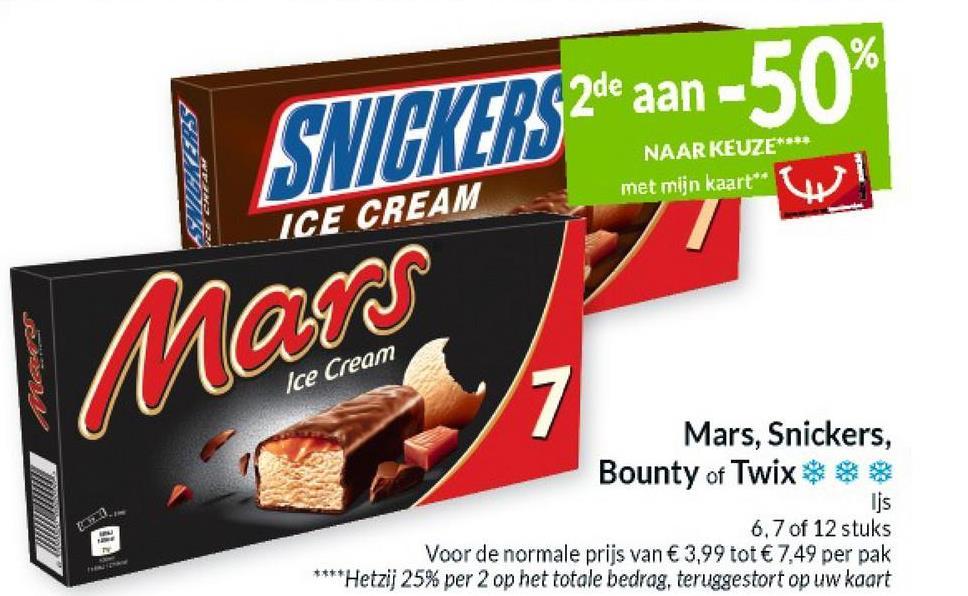 SNICKERS 24e aan -50% NAAR KEUZE**** met mijn kaart** ICE CREAM Ice Cream Mars, Snickers, Bounty of Twix Ijs 6.7 of 12 stuks Voor de normale prijs van € 3,99 tot € 7,49 per pak **** Hetzij 25% per 2 op het totale bedrag, teruggestort op uw kaart