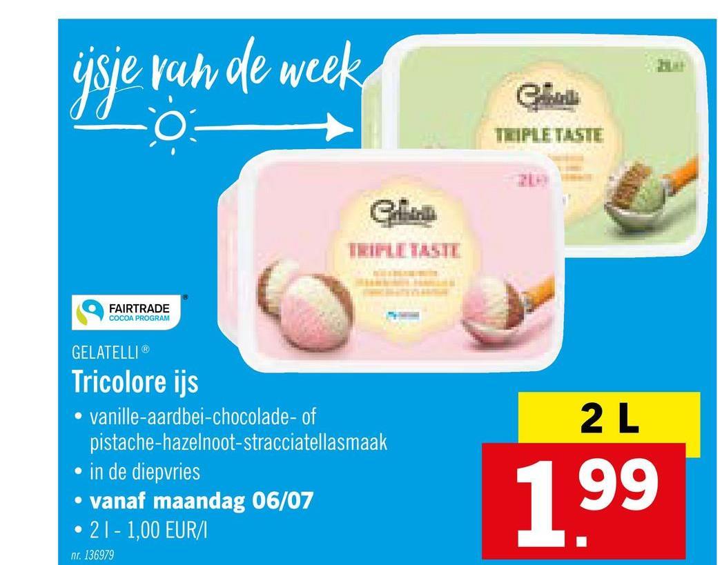 jsje van de week O TEIPLE TASTE CM FAIRTRADE COCOA PROGRAM R 2L GELATELLI Tricolore ijs . vanille-aardbei-chocolade- of pistache-hazelnoot-stracciatellasmaak in de diepvries vanaf maandag 06/07 2 1 - 1,00 EUR/ 199 nr. 136979