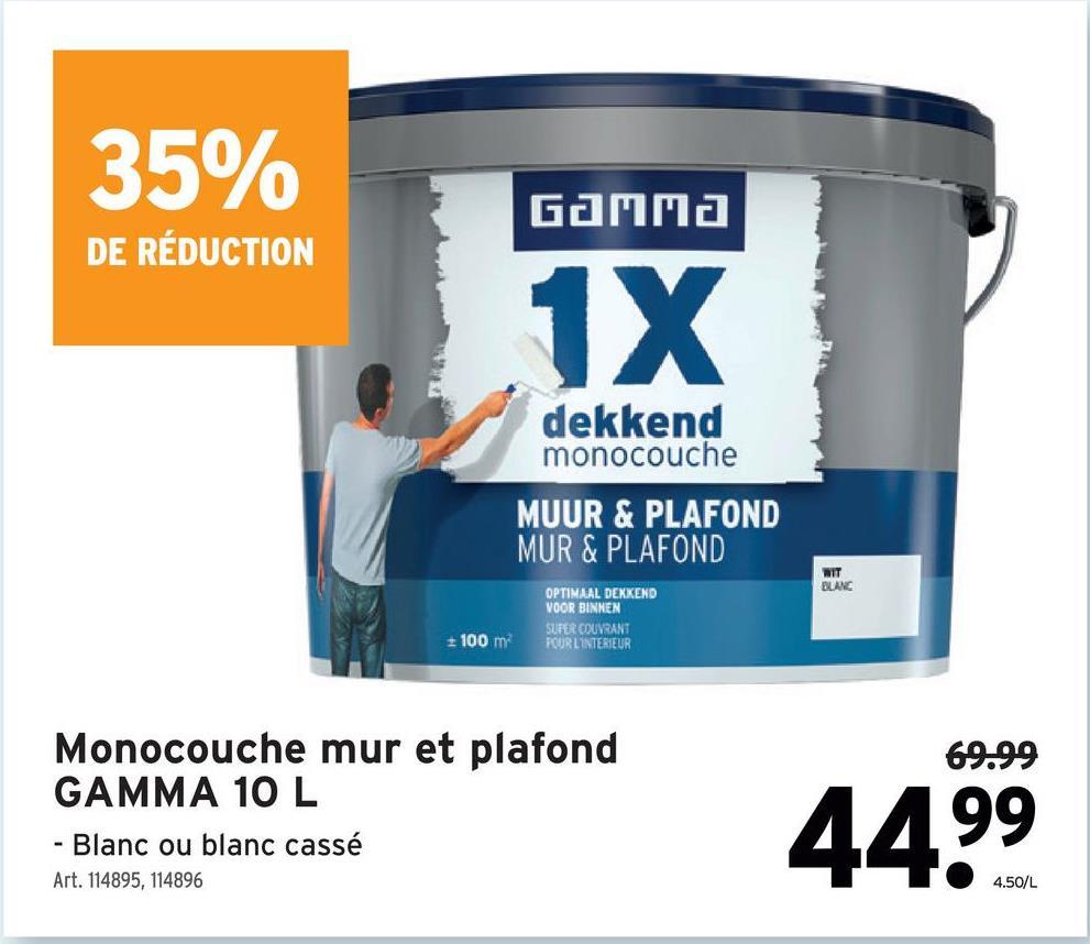 35% Gamma DE RÉDUCTION 1X dekkend monocouche MUUR & PLAFOND MUR & PLAFOND MIT BLANC OPTIMAAL DEKKEND VOOR BINNEN SUFER COUVRANT POUR L'INTERIEUR 100 m 69.99 Monocouche mur et plafond GAMMA 10 L - Blanc ou blanc cassé Art. 114895, 114896 44.99 4.50/L