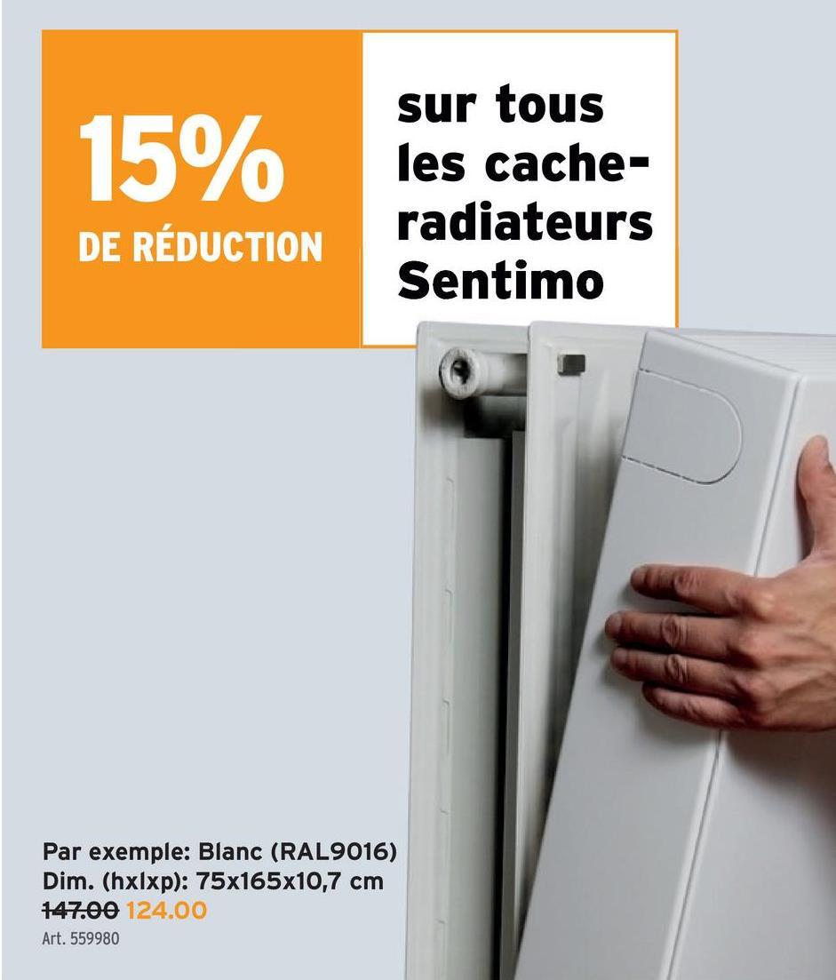 15% sur tous les cache- radiateurs Sentimo DE RÉDUCTION Par exemple: Blanc (RAL9016) Dim. (hxlxp): 75x165x10,7 cm 147.00 124.00 Art. 559980