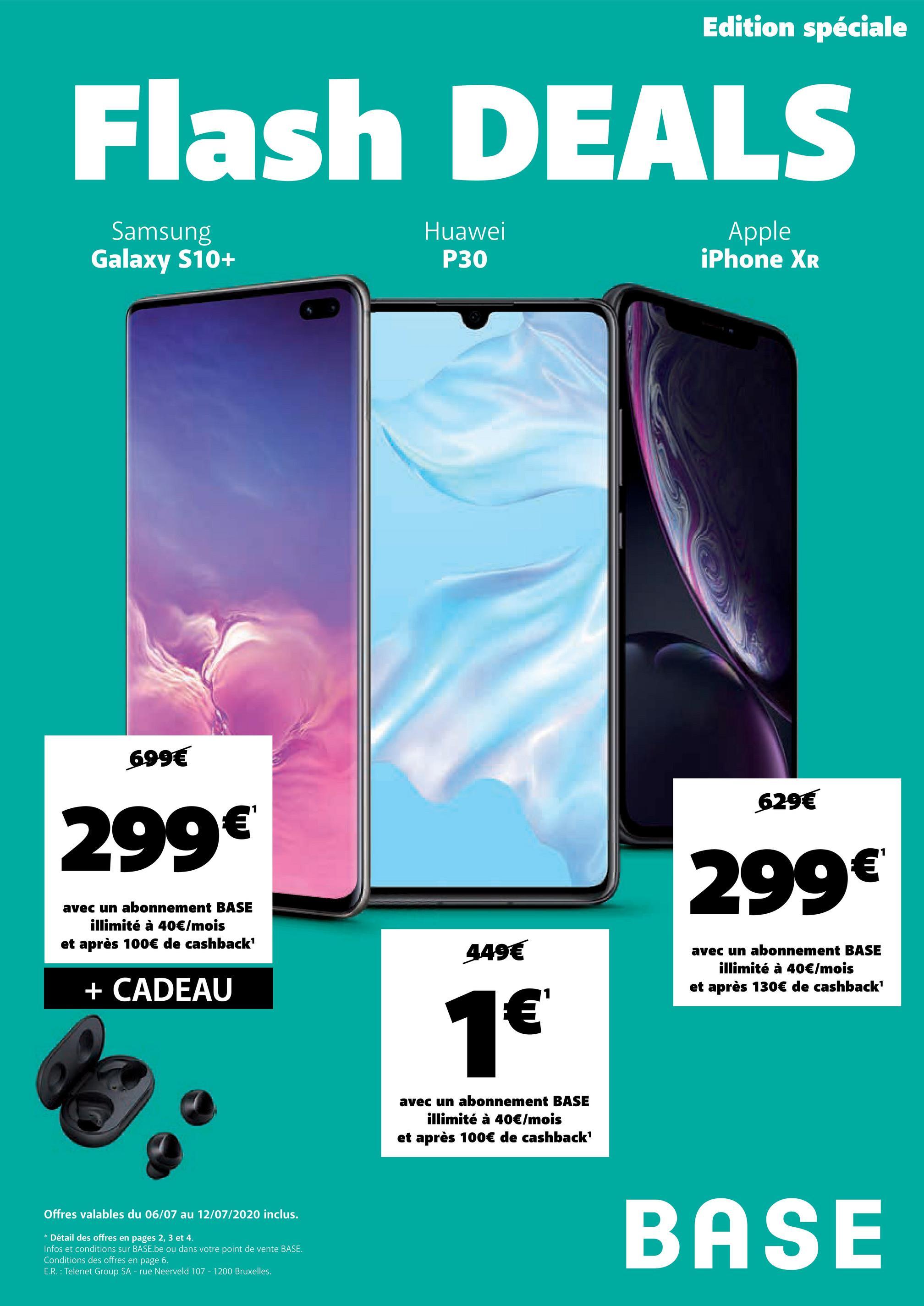Edition spéciale Flash DEALS Samsung Galaxy S10+ Huawei P30 Apple iPhone XR 699€ 629€ 299€ 299€ avec un abonnement BASE illimité à 40€/mois et après 100€ de cashback' 449€ avec un abonnement BASE illimité à 40€/mois et après 130€ de cashback' + CADEAU 1€ € avec un abonnement BASE illimité à 40€/mois et après 100€ de cashback' Offres valables du 06/07 au 12/07/2020 inclus. * Détail des offres en pages 2, 3 et 4. Infos et conditions sur BASE.be ou dans votre point de vente BASE. Conditions des offres en page 6. E.R. : Telenet Group SA - rue Neerveld 107 - 1200 Bruxelles. BASE