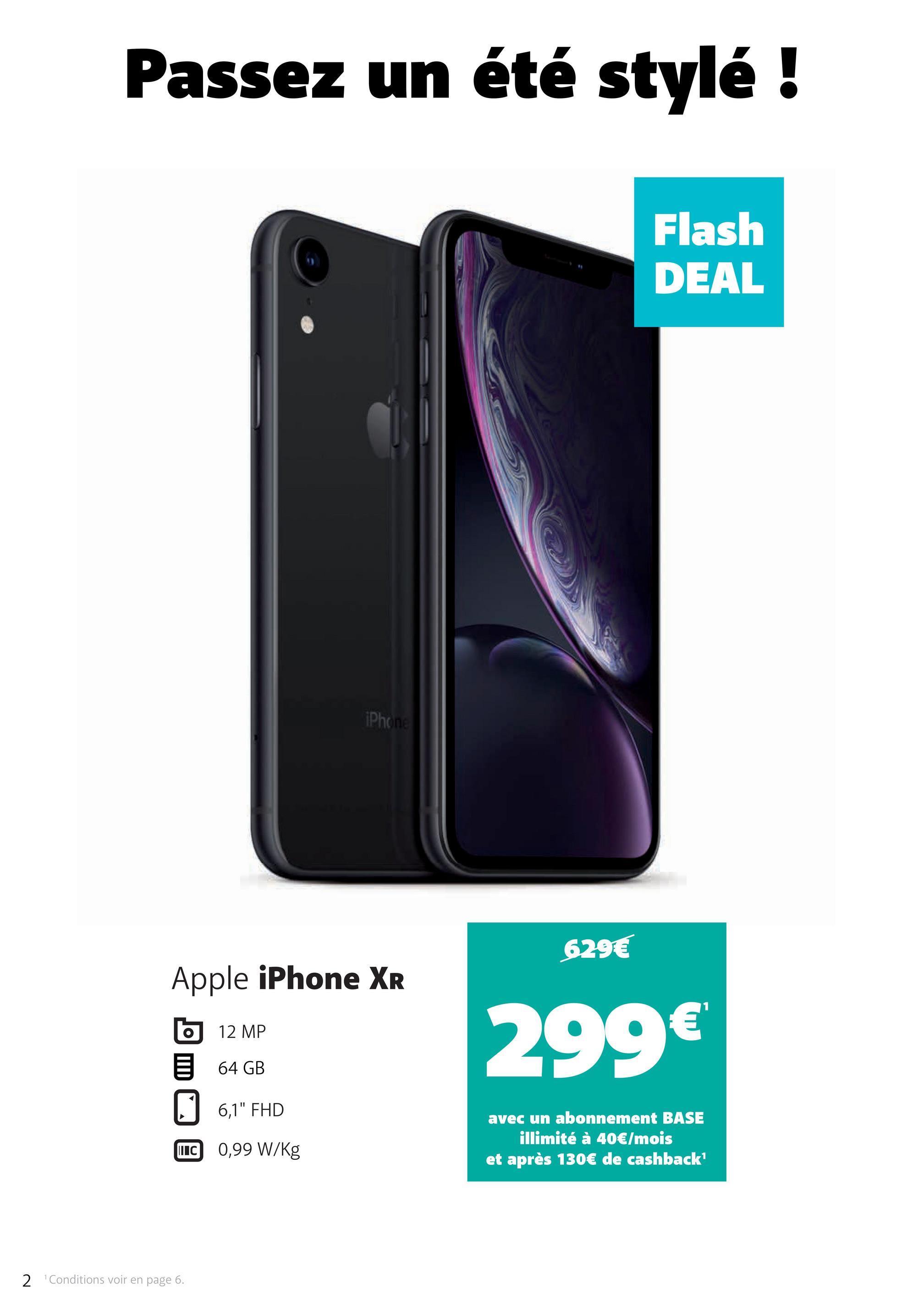 """Passez un été stylé ! Flash DEAL iPhone 629€ Apple iPhone XR 12 MP 299€ 64 GB 6,1"""" FHD avec un abonnement BASE illimité à 40€/mois et après 130€ de cashback UC 0,99 W/kg 2 Conditions voir en page 6."""