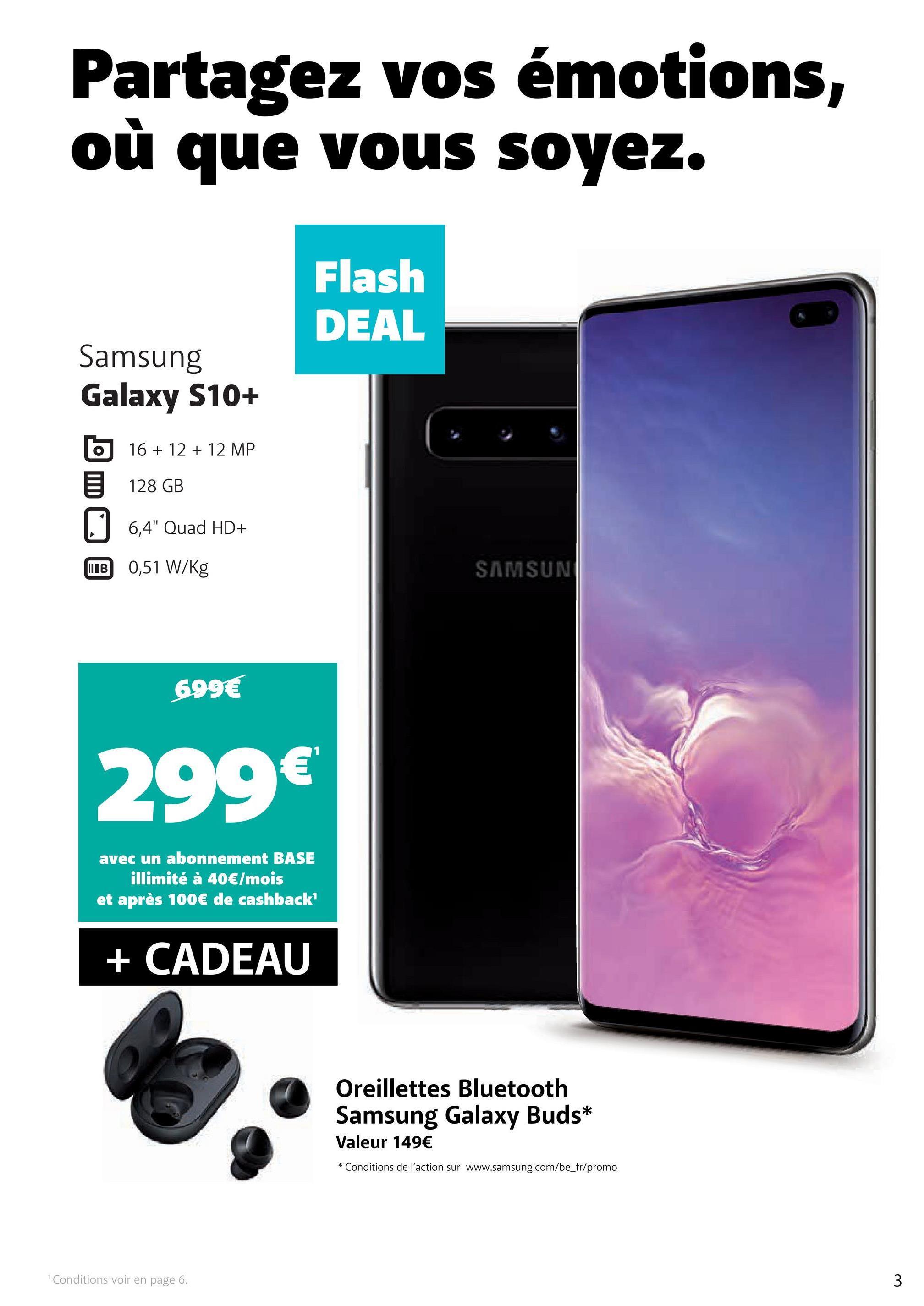 """Partagez vos émotions où que vous soyez. Flash DEAL Samsung Galaxy S10+ o 16 + 12 + 12 MP 128 GB 6,4"""" Quad HD+ WIB 0,51 W/kg SAMSUN 699€ 299€ avec un abonnement BASE illimité à 40€/mois et après 100€ de cashback' + CADEAU Oreillettes Bluetooth Samsung Galaxy Buds* Valeur 149€ * Conditions de l'action sur www.samsung.com/be_fr/promo Conditions voir en page 6. 3"""