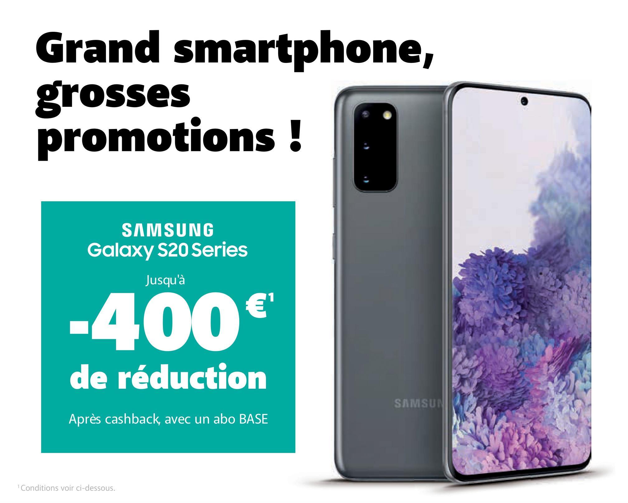 Grand smartphone, grosses promotions ! SAMSUNG Galaxy S20 Series Jusqu'à -400€ de réduction SAMSUN Après cashback, avec un abo BASE Conditions voir ci-dessous.