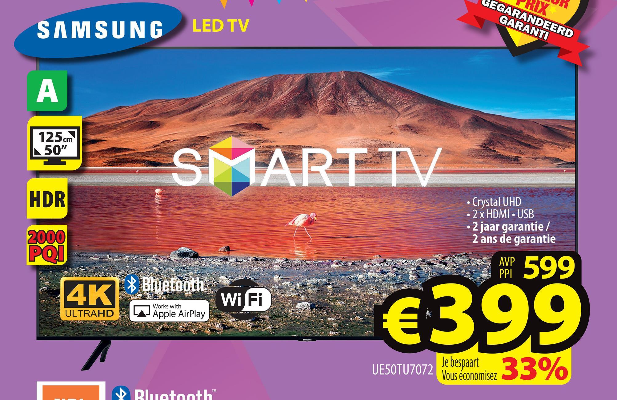 "IX EGARANDEERD GARANTI SAMSUNG LED TV A 125 cm 50"" SMART TV HDR • Crystal UHD • 2 x HDMI USB • 2 jaar garantie / 2 ans de garantie 2000 POI AVP PPI 599 4K E* Bluetooth WiFi S. Works with ULTRAHD Apple AirPlay €399 UE50TU7072 Vous économisez 33% TM Bluetooth"