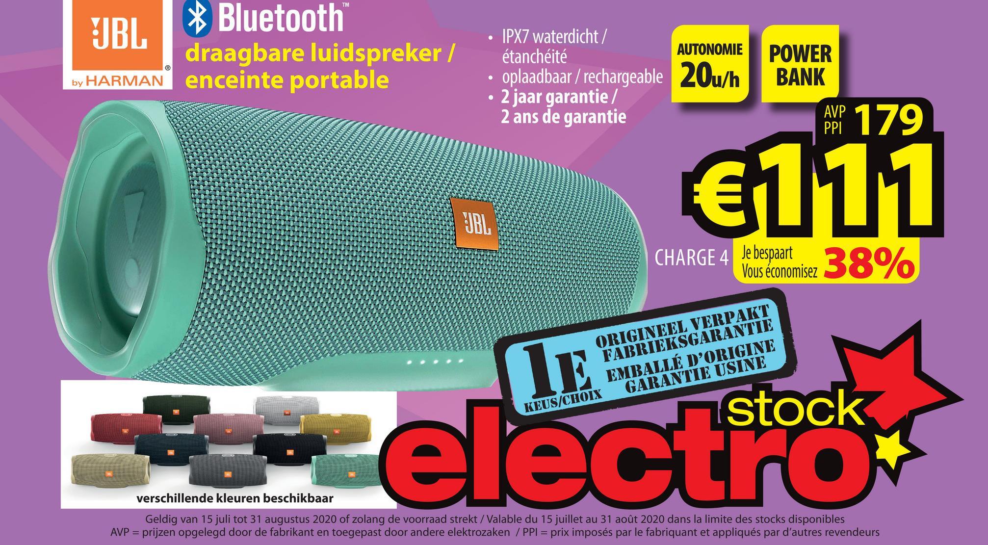 TM BL * Bluetooth draagbare luidspreker / by HARMAN enceinte portable IPX7 waterdicht / étanchéité AUTONOMIE • oplaadbaar / rechargeable 20u/h • 2 jaar garantie / 2 ans de garantie POWER BANK AVP PPI €111 UBL CHARGE 4 Je bespaart Vous économisez ORIGINEEL VERPAKT FABRIEKSGARANTIE EMBALLÉ D'ORIGINE KEUS/CHOIX GARANTIE USINE e verschillende kleuren beschikbaar Geldig van 15 juli tot 31 augustus 2020 of zolang de voorraad strekt/Valable du 15 juillet au 31 août 2020 dans la limite des stocks disponibles AVP = prijzen opgelegd door de fabrikant en toegepast door andere elektrozaken/PPI = prix imposés par le fabriquant et appliqués par d'autres revendeurs