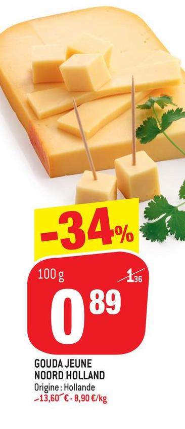 -34% 100g 136 089 GOUDA JEUNE NOORD HOLLAND Origine: Hollande -13,60 € - 8,90 €/kg