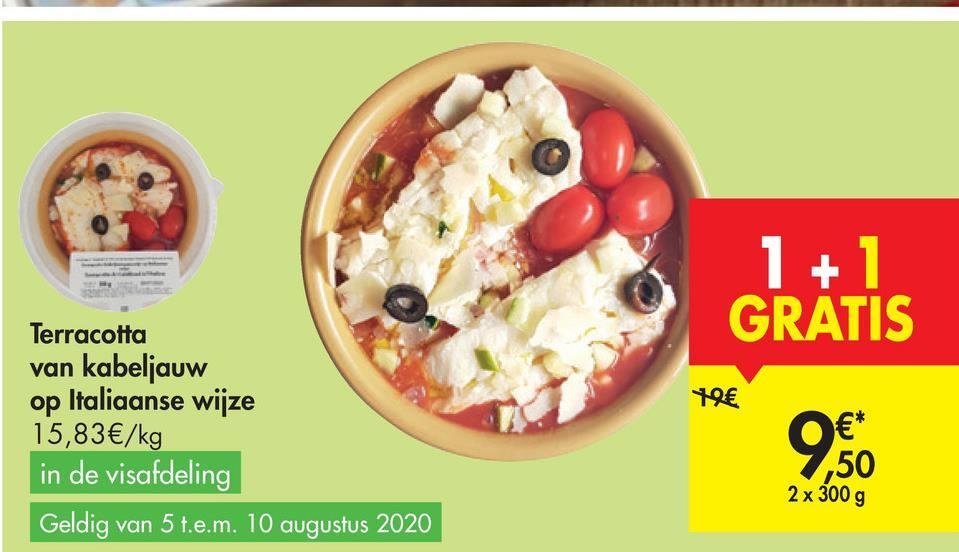 1 + 1 GRATIS 19€ Terracotta van kabeljauw op Italiaanse wijze 15,83 €/kg in de visafdeling Geldig van 5 t.e.m. 10 augustus 2020 €* 50 2 x 300 g 9.60