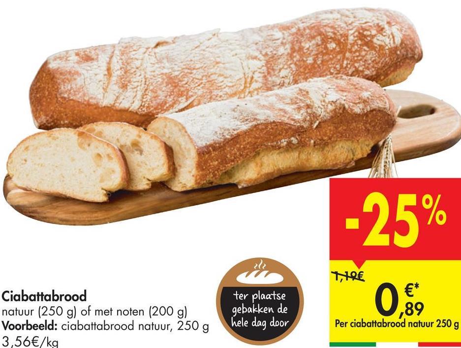 -25% ter plaatse Ciabattabrood natuur (250 g) of met noten (200 g) Voorbeeld: ciabattabrood natuur, 250 g 3,56€/kg 11€ €* ,89 Per ciabattabrood natuur 250 g 0,69 gebakken de hele dag door