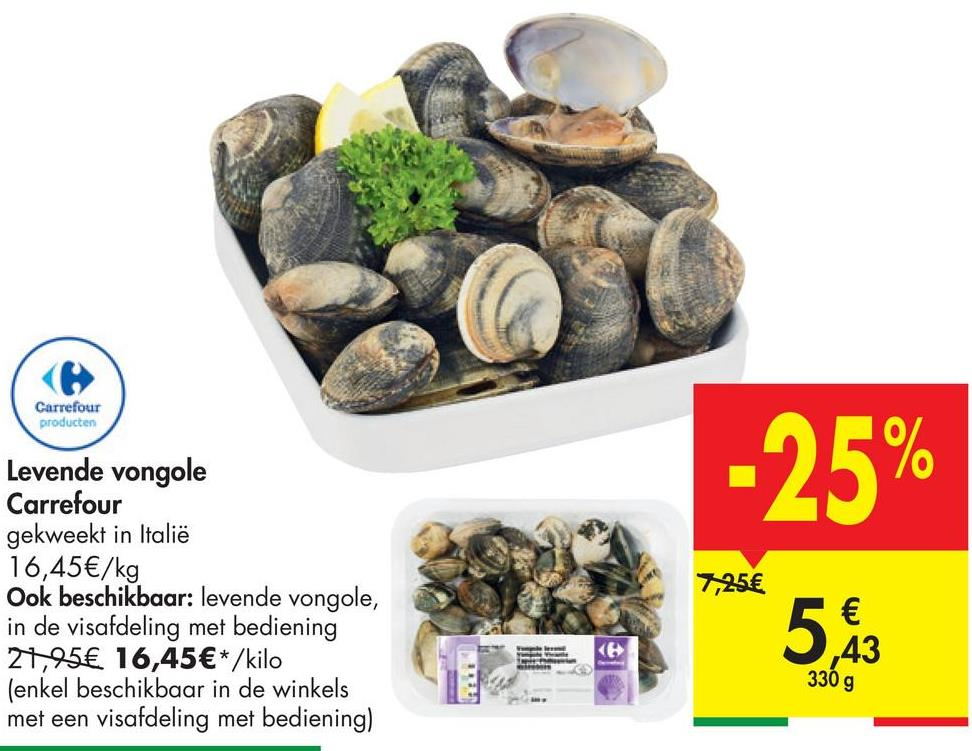 Carrefour producten -25% Levende vongole Carrefour gekweekt in Italië 16,45€/kg Ook beschikbaar: levende vongole, in de visafdeling met bediening 21,95€ 16,45€*/kilo (enkel beschikbaar in de winkels met een visafdeling met bediening) 7,25€ ,43 330 g