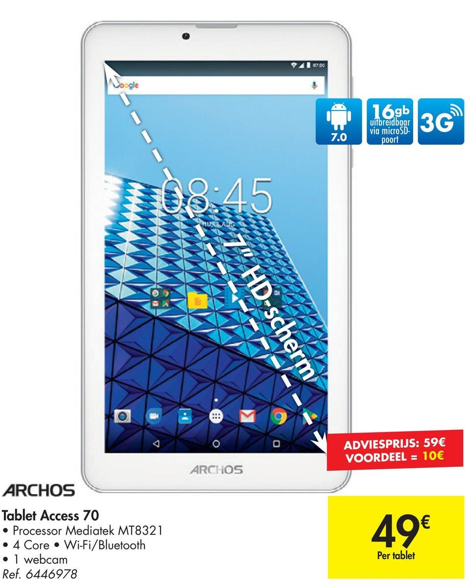 "07.00 ogle 16gb uitbredbgar 3G 7.0 via microSD- poort 08:45 SAUNAS 7"" HD-scherm * ADVIESPRIJS: 59€ VOORDEEL = 10€ ARCHOS ARCHOS Tablet Access 70 • Processor Mediatek MT8321 • 4 Core • Wi-Fi/Bluetooth . 1 webcam Ref. 6446978 49€ Per tablet"