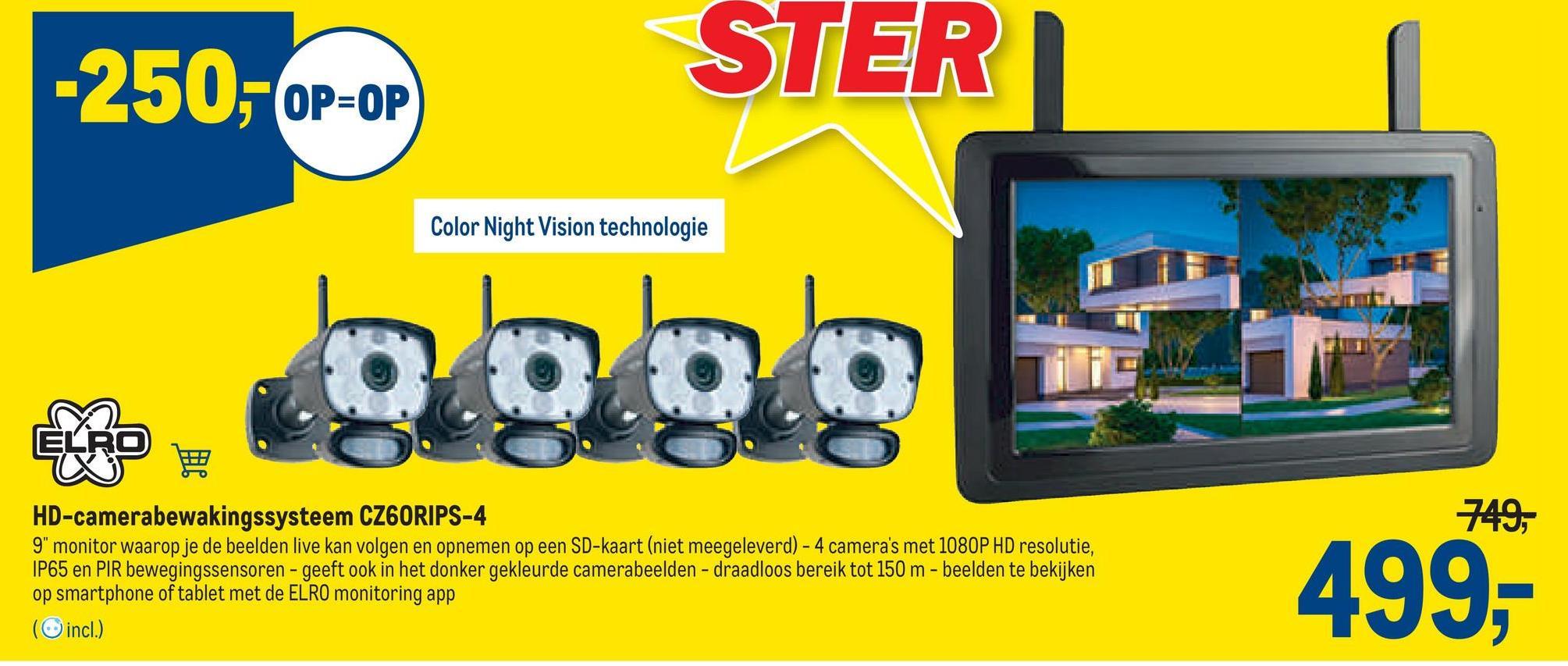 """-250,- OP=OP STER Color Night Vision technologie blo.bg ELRO 749, HD-camerabewakingssysteem CZ6ORIPS-4 9"""" monitor waarop je de beelden live kan volgen en opnemen op een SD-kaart (niet meegeleverd) - 4 camera's met 1080P HD resolutie, IP65 en PIR bewegingssensoren - geeft ook in het donker gekleurde camerabeelden - draadloos bereik tot 150 m - beelden te bekijken op smartphone of tablet met de ELRO monitoring app (incl.) 499,"""