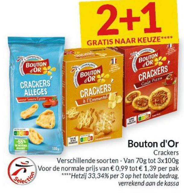 2+1 GRATIS NAAR KEUZE**** BOUTON COR TERUCTION BOUTON DOR CRACKERS Gout Piaza BOUTON DOR CRACKERS à l'Emmental CRACKERS ALLEGES -55 BERS Bouton d'Or 100 Crackers Verschillende soorten - Van 70g tot 3x100g Voor de normale prijs van €0,99 tot € 1,39 per pak ****Hetzij 33,34% per 3 op het totale bedrag, verrekend aan de kassa