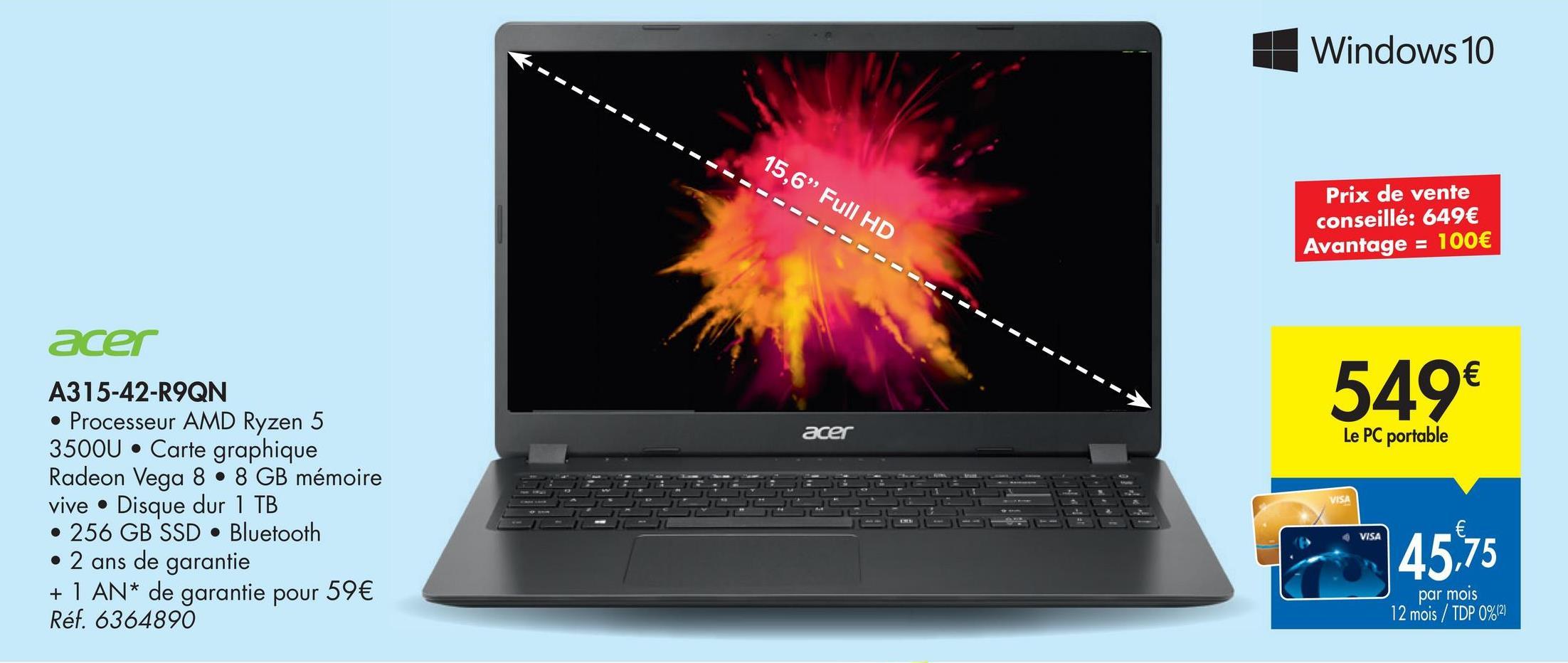 """Windows 10 15,6"""" Full HD -------- Prix de vente conseillé: 649€ Avantage = 100€ acer 549€ acer Le PC portable A315-42-R9QN • Processeur AMD Ryzen 5 3500U • Carte graphique Radeon Vega 8 • 8 GB mémoire vive • Disque dur 1 TB • 256 GB SSD • Bluetooth • 2 ans de garantie + 1 AN* de garantie pour 59€ Réf. 6364890 VISA € VISA 45,75 par mois 12 mois / TDP 0%12)"""
