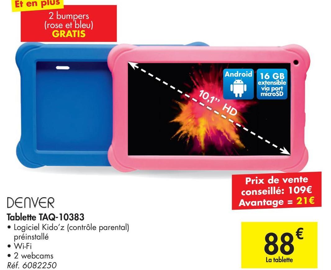 """Et en plus 2 bumpers (rose et bleu) GRATIS Android 16 GB extensible via port microSD 10,1"""" HD Prix de vente conseillé: 109€ Avantage = 21€ DENVER Tablette TAQ-10383 Logiciel Kidoʻz (contrôle parental) préinstallé • Wi-Fi • 2 webcams Réf. 6082250 88€ La tablette"""