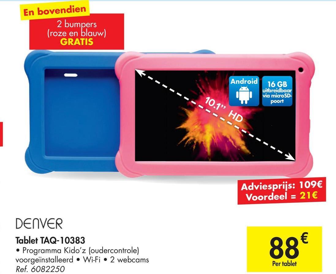 """En bovendien 2 bumpers (roze en blauw) GRATIS Android 16 GB uitbreidbaar via microSD poort 10.1"""" HD Adviesprijs: 109€ Voordeel = 21€ DENVER Tablet TAQ-10383 Programma Kidoʻz (oudercontrole) voorgeïnstalleerd • Wi-Fi • 2 webcams Ref. 6082250 88€ Per tablet"""
