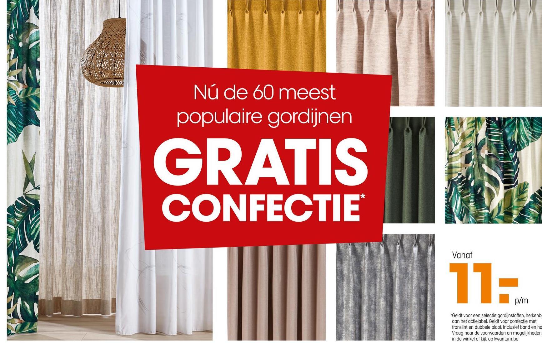 Nú de 60 meest populaire gordijnen GRATIS CONFECTIE Vanaf 11: p/m *Geldt voor een selectie gordijnstoffen, herkenb aan het actielabel. Geldt voor confectie met fronslint en dubbele plooi. Inclusief band en ha Vraag naar de voorwaarden en mogelijkheden in de winkel of kijk op kwantum.be