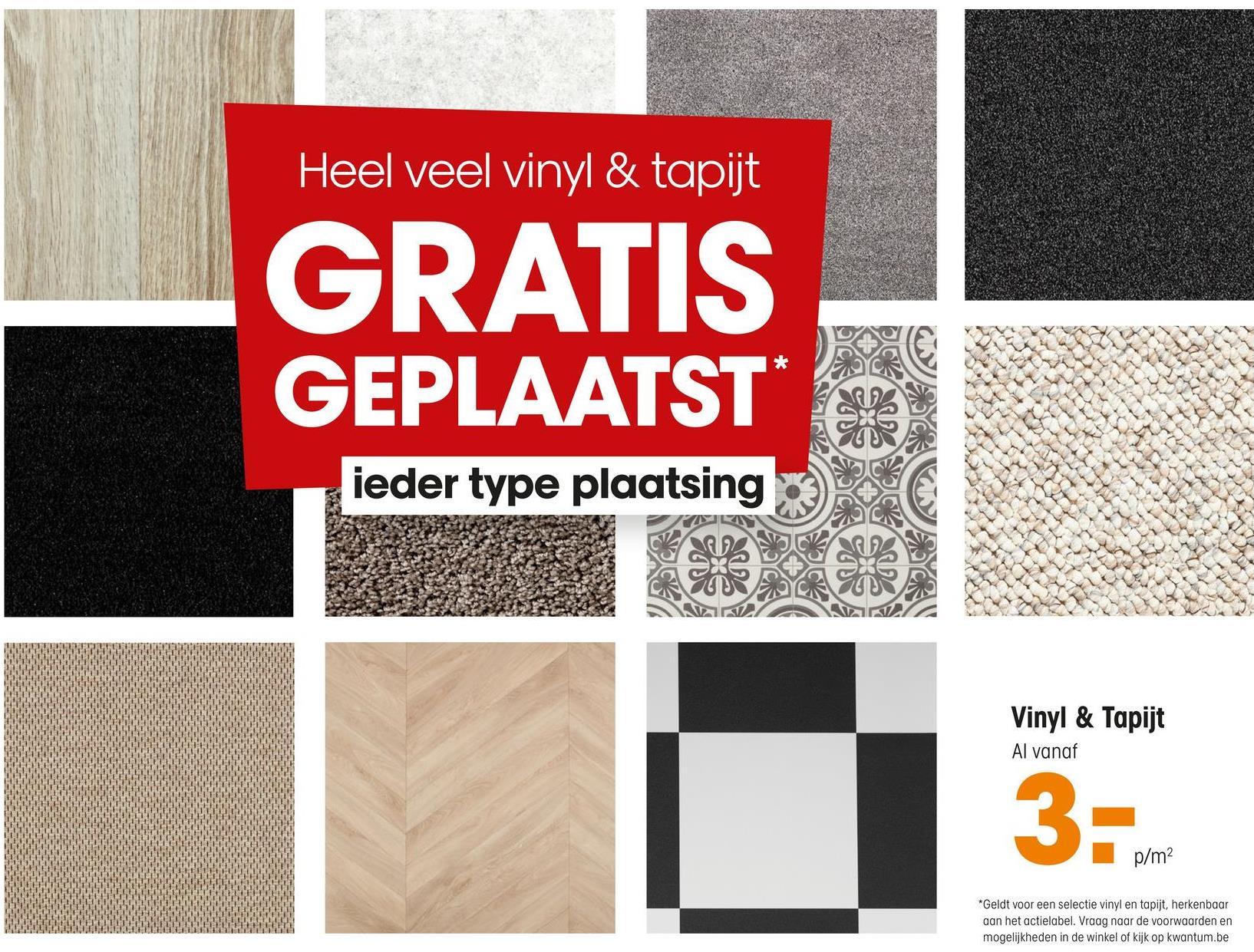Heel veel vinyl & tapijt GRATIS GEPLAATST* ieder type plaatsing Vinyl & Tapijt Al vanaf 3- p/m2 *Geldt voor een selectie vinyl en tapijt, herkenbaar aan het actielabel. Vraag naar de voorwaarden en mogelijkheden in de winkel of kijk op kwantum.be