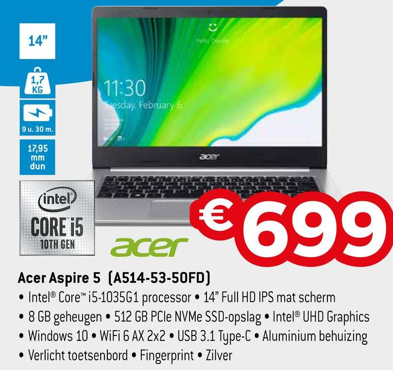 "14"" 1,7 KG 11:30 osday, February Su. 30 m. 17,95 mm dun acer (intel CORE i5 €6 acer 99 10TH GEN Acer Aspire 5 (A514-53-50FD) • Intel® Core™ i5-1035G1 processor • 14"" Full HD IPS mat scherm • 8 GB geheugen • 512 GB PCIe NVMe SSD-opslag • Intel® UHD Graphics • Windows 10 • WiFi 6 AX 2x2 • USB 3.1 Type-C • Aluminium behuizing • Verlicht toetsenbord • Fingerprint • Zilver"