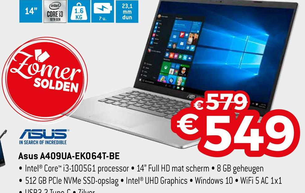 "14"" intel? CORE i3 10TH GEN 1.6 KG 23,1 mm dun 7 u. ce Zomer SOLDEN €579 € ASUS €549 IN SEARCH OF INCREDIBLE Asus A409UA-EK064T-BE • Intel® Core™ i3-1005G1 processor • 14"" Full HD mat scherm • 8 GB geheugen • 512 GB PCIe NVMe SSD-opslag • Intel® UHD Graphics • Windows 10 WiFi 5 AC 1x1 TISR? 2 Tun ziyor"