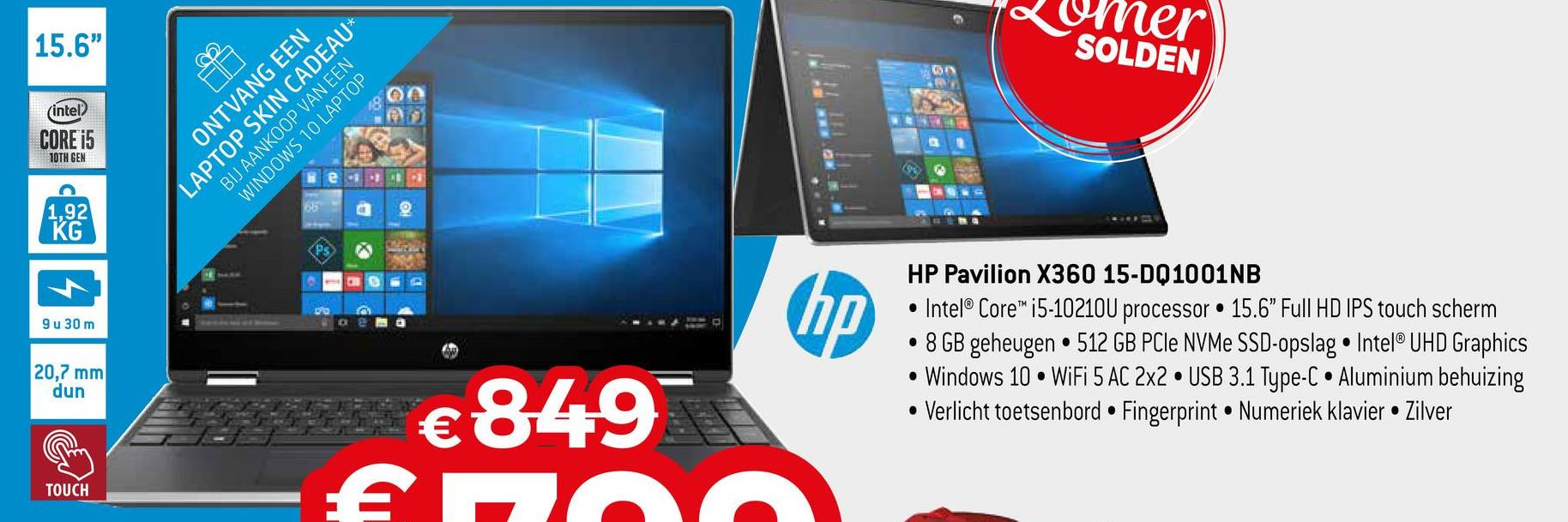 "er 15.6"" SOLDEN (intel CORE i5 10TH GEN ONTVANG EEN LAPTOP SKIN CADEAU* BIJ AANKOOP VAN EEN WINDOWS 10 LAPTOP 1,92 KG PS (hp 94 30 m HP Pavilion X360 15-DQ1001NB • Intel® Corei5-10210U processor 15.6"" Full HD IPS touch scherm 8 GB geheugen • 512 GB PCIe NVMe SSD-opslag • Intel® UHD Graphics • Windows 10 • WiFi 5 AC 2x2 USB 3.1 Type-C • Aluminium behuizing • Verlicht toetsenbord • Fingerprint. Numeriek klavier Zilver 20,7 mm dun €849 172 TOUCH"