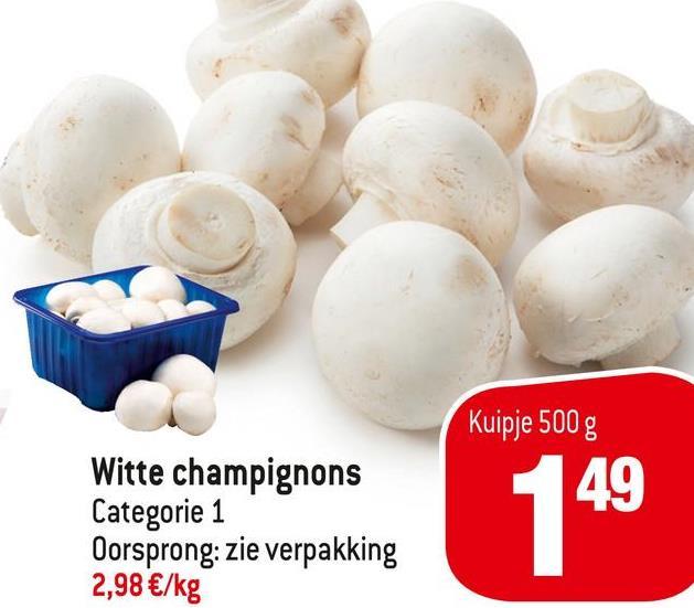 Kuipje 500 g 49 Witte champignons Categorie 1 Oorsprong: zie verpakking 2,98 €/kg 149