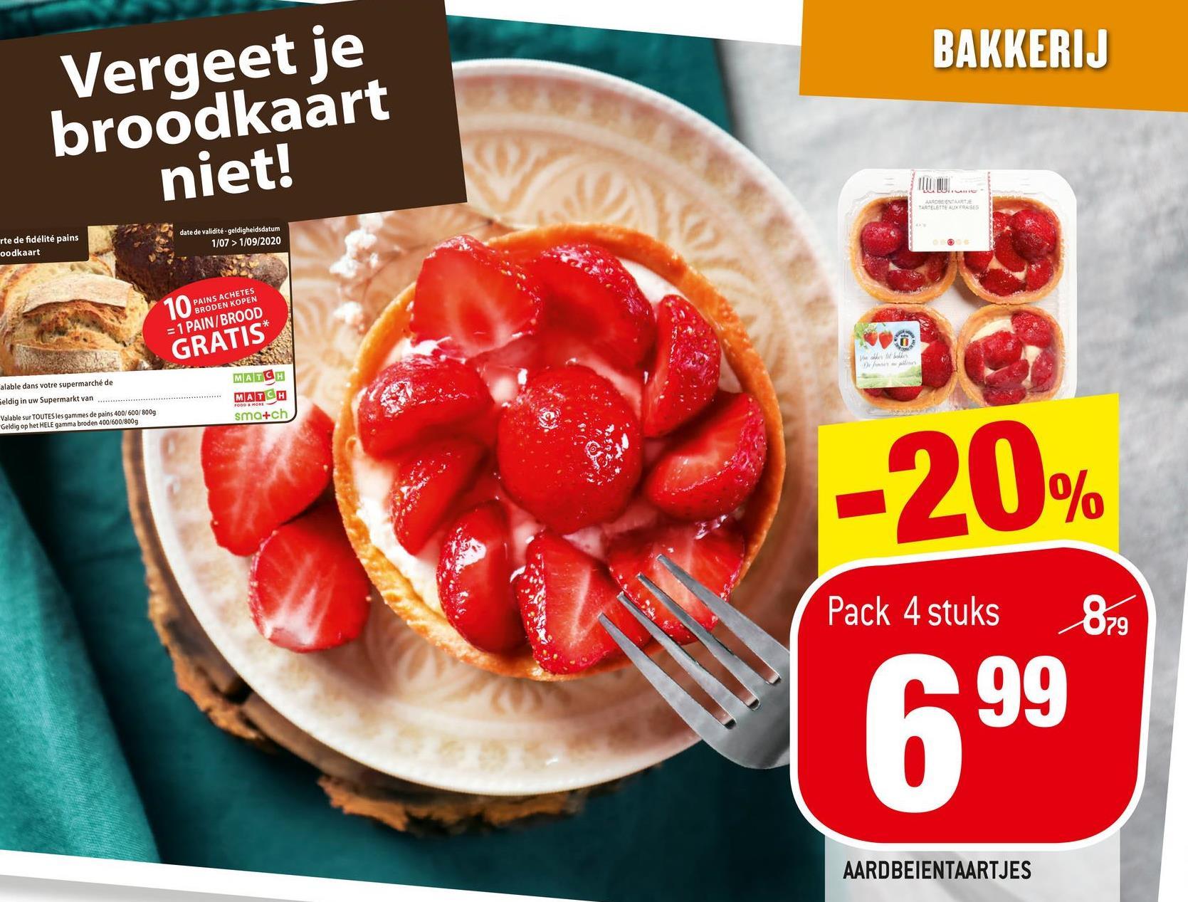 BAKKERIJ Vergeet je broodkaart niet! M. BOLEA NA VARTETTE AUTRES rte de fidélité pains oodkaart date de validité - geldigheidsdatum 1/07 > 1/09/2020 10 GRATIS* PAINS ACHETES BRODEN KOPEN = 1 PAIN/BROOD WEN alable dans votre supermarché de Eeldig in uw Supermarkt van Valable sur TOUTES les gammes de pains 400/600/800g Geldig op het HELE gamma broden 400/600/800g MATCH MATCH sma+ch FODD MORE -20% Pack 4 stuks 879 699 AARDBEIENTAARTJES