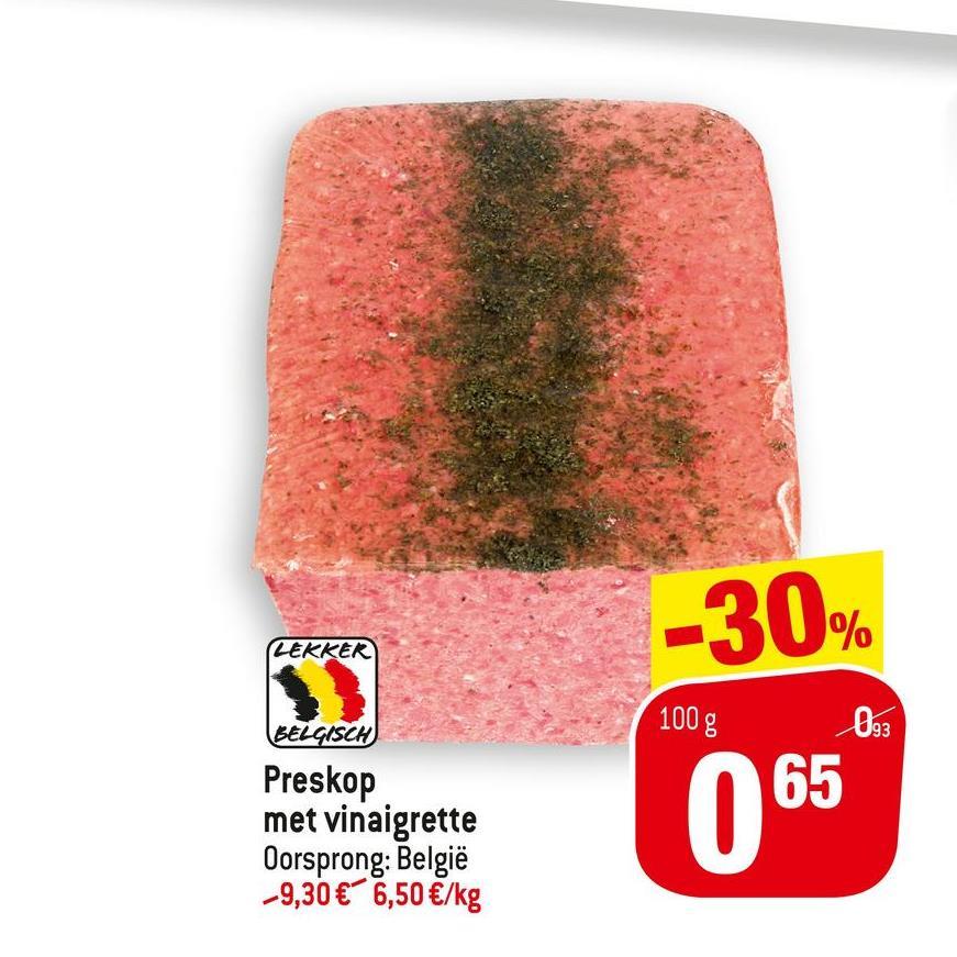 -30% LEKKER 100 g 093 65 BELGISCH Preskop met vinaigrette Oorsprong: België -9,30 € 6,50 €/kg 065