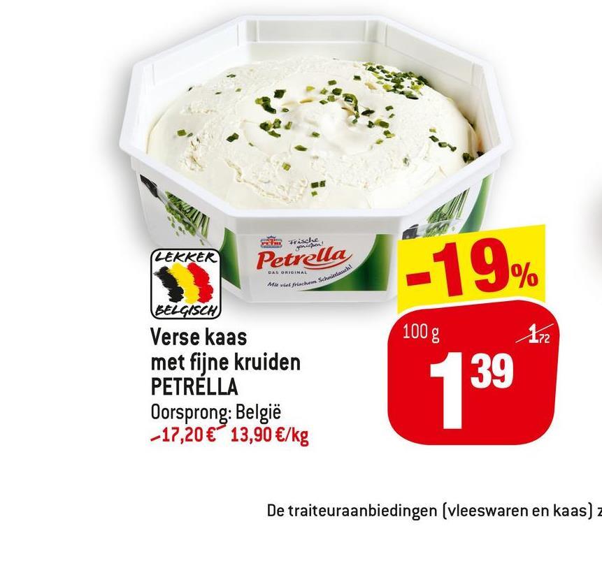 W! MO Frische LEKKER Petrella DAS ORIGINAL -19% 100 g 172 BELGISCH Verse kaas met fijne kruiden PETRELLA Oorsprong: België -17,20 € 13,90 €/kg 139 De traiteuraanbiedingen (vleeswaren en kaas) z