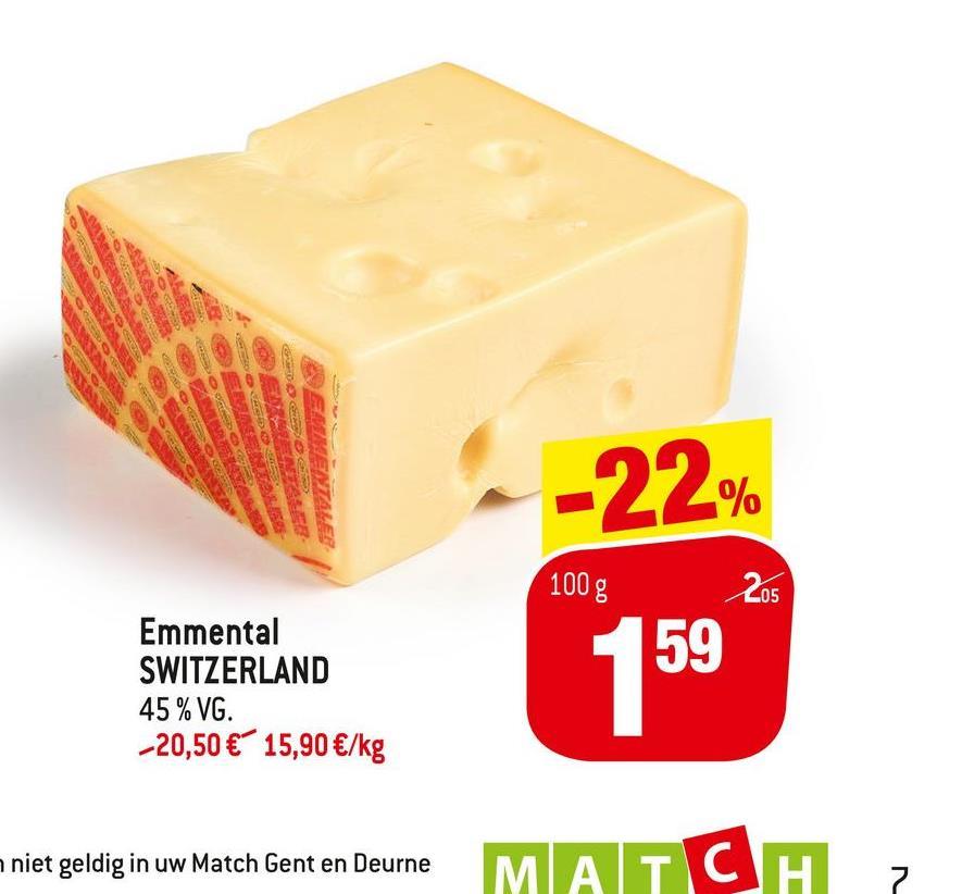 SO ca MENTALE -22% 100 g 205 Emmental SWITZERLAND 45 % VG. -20,50 € 15,90 €/kg 159 niet geldig in uw Match Gent en Deurne MATCH 7