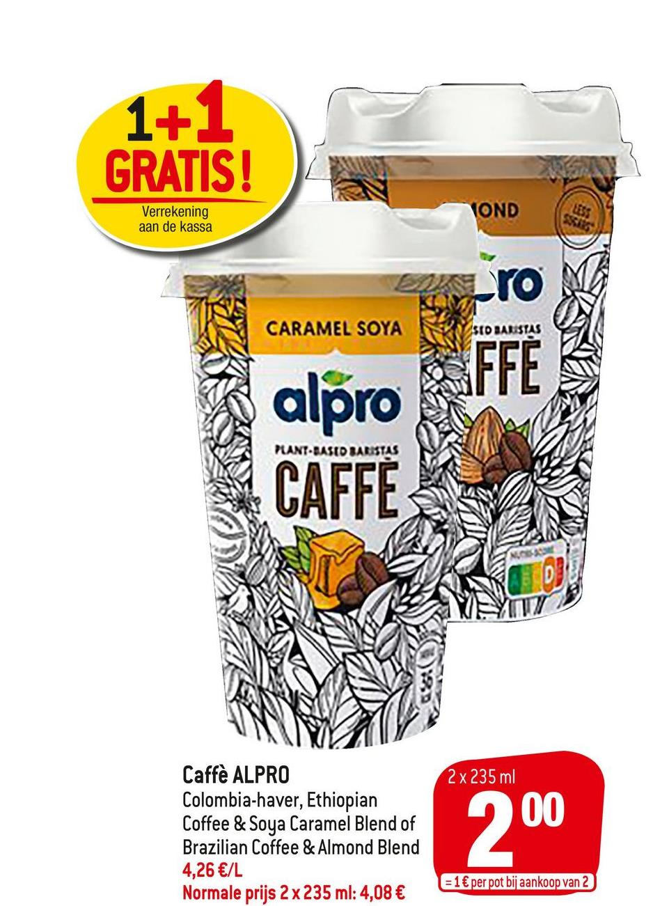 1+1 GRATIS! Verrekening aan de kassa VOND uts SSIES CARAMEL SOYA SED BARISTAS ro FFE PANT-BASED BARISTAS alpro CAFFE 2 x 235 ml Caffè ALPRO Colombia-haver, Ethiopian Coffee & Soya Caramel Blend of Brazilian Coffee & Almond Blend 4,26 €/L Normale prijs 2 x 235 ml: 4,08 € 200 = 1€ per pot bij aankoop van 2