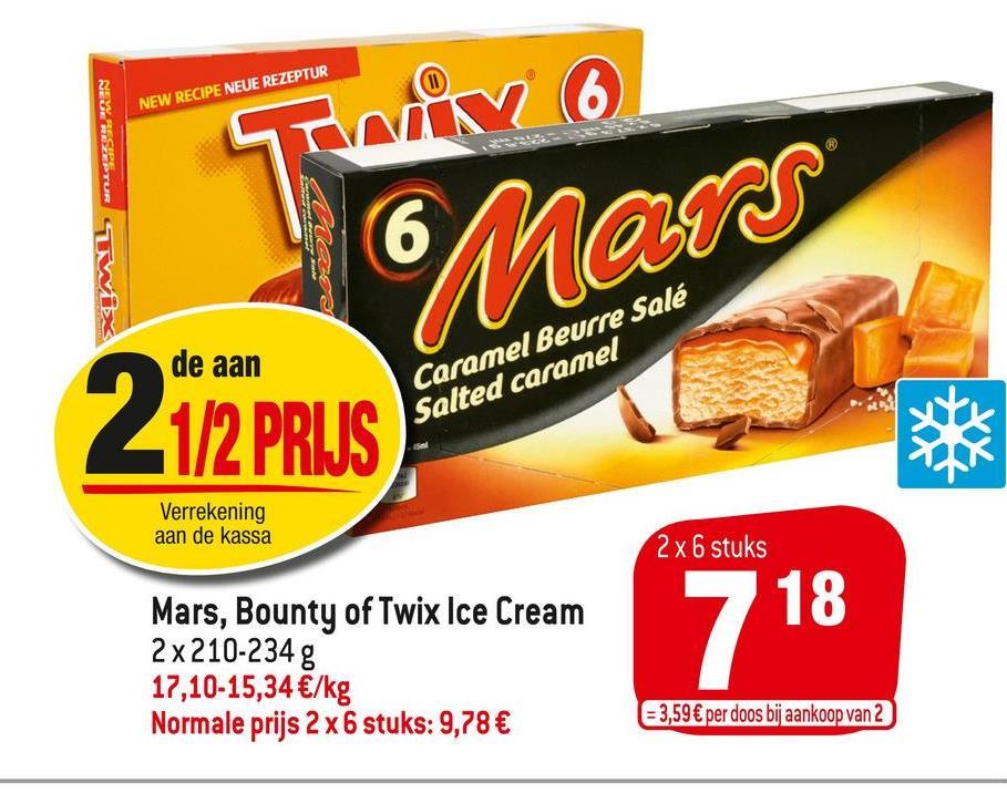 NEW RECIPE NEUE REZEPTUR Nr 6 NEYSTUR TWIX 6 Mars de aan 2 112 PRIJS Caramel Beurre Salé Salted caramel Verrekening aan de kassa 2 x 6 stuks Mars, Bounty of Twix Ice Cream 2 x 210-234 g 17,10-15,34 €/kg Normale prijs 2 x 6 stuks: 9,78 € 7 18 = 3,59 € per doos bij aankoop van 2