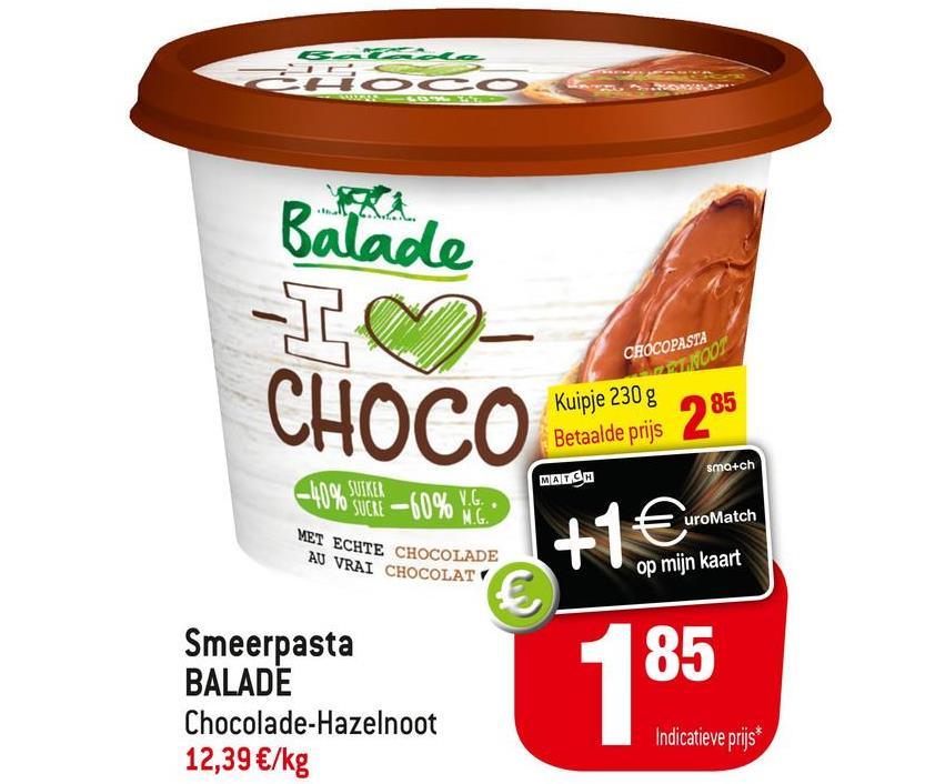 ÖASCO Balade -I♡ CHOCO CHOCOPASTA NOT Kuipje 230 g Betaalde prijs MALCM 285 smo+ch -40% CL-60% CO MET ECHTE CHOCOLADE AU VRAI CHOCOLATY uroMatch +1€ op mijn kaart € 85 Smeerpasta BALADE Chocolade-Hazelnoot 12,39 €/kg Indicatieve prijs