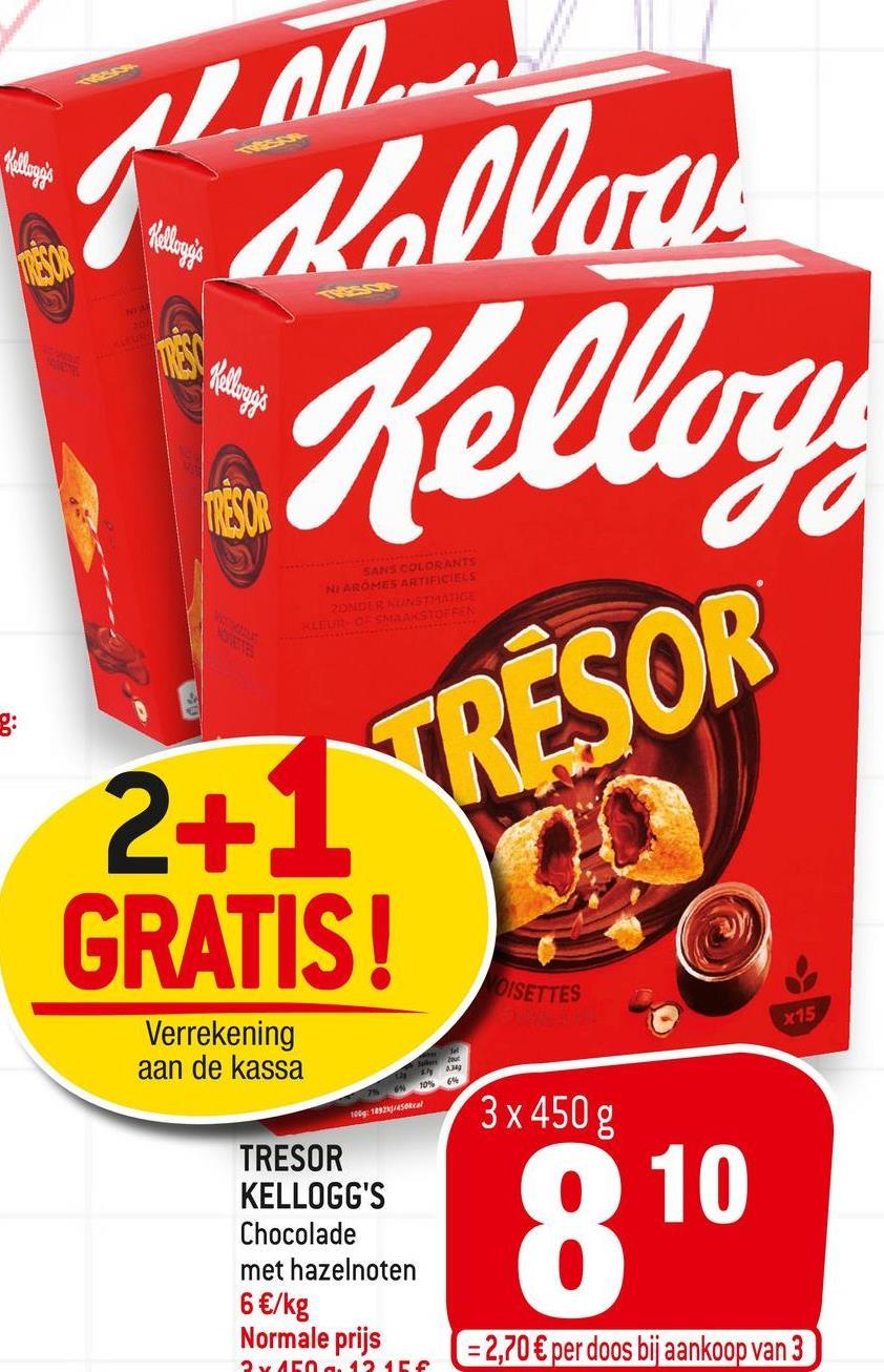 M - Bellare Kellog MRESOR SANS COLORANTS NI AROMES ARTIFICIELS ZONDER KUNSTMATIGE ?+ RESOR GRATIS! OISETTES x15 Verrekening aan de kassa 234 no 1992/50 cal 3 x 450 g TRESOR KELLOGG'S Chocolade met hazelnoten 6 €/kg Normale prijs 810 = 2,70 € per doos bij aankoop van 3 VAN 424