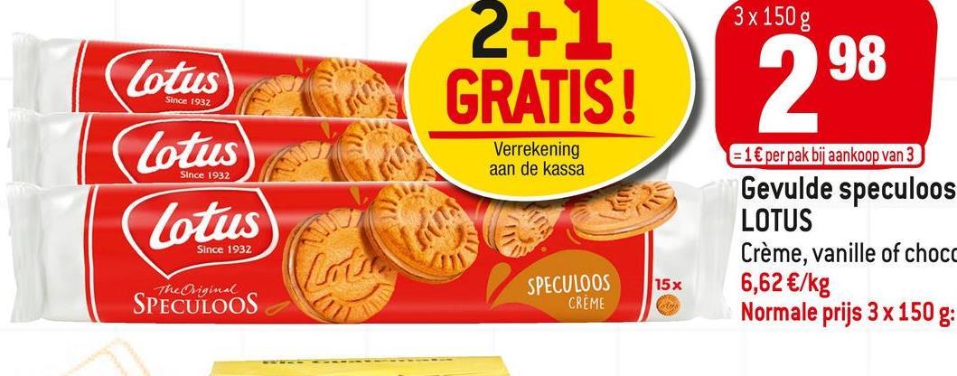 3 x 150 g 2+1 GRATIS! 98 29 (Lotus) Lotus Lotus) Verrekening aan de kassa = 1 € per pak bij aankoop van 3 Gevulde speculoos LOTUS Crème, vanille of choca 6,62 €/kg Normale prijs 3 x 150 g: Since 1932 The Original 15 x SPECULOOS SPECULOOS CREME