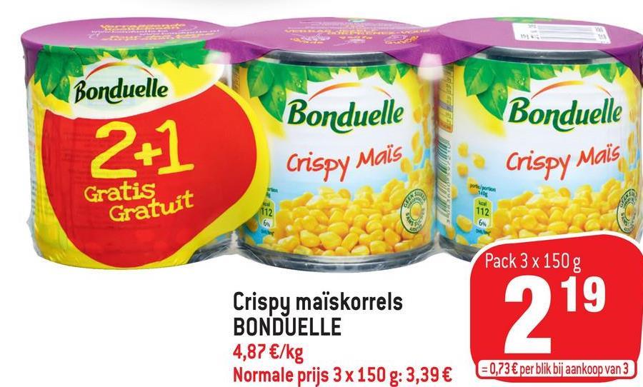 Bonduelle Bonduelle 2+1 Bonduelle Crispy Crispy Mais Mais por/ Gratis Gratuit 112 112 6 Pack 3 x 150 g 19 Crispy maïskorrels BONDUELLE 4,87 €/kg Normale prijs 3 x 150 g: 3,39 € = 0,73 € per blik bij aankoop van 3